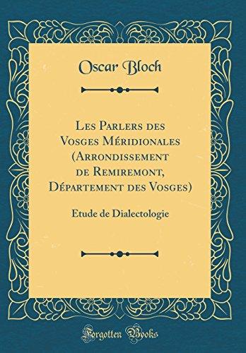 Les Parlers Des Vosges M'Ridionales (Arrondissement de Remiremont, D'Partement Des Vosges): Etude de Dialectologie (Classic Reprint)