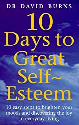 10 Days To Great Self Esteem: 10 Easy Steps to Brighten Your Moods and Discovering the Joy in Everyday Living by Dr David Burns (2000-02-17)