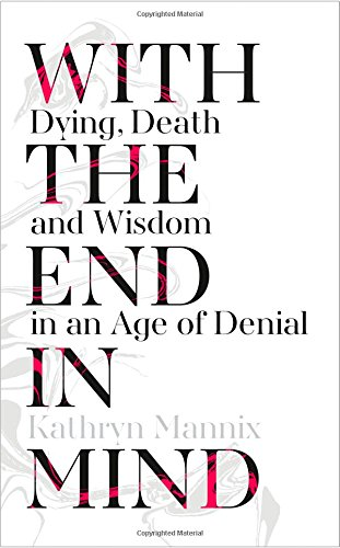 With the End in Mind: Dying, Death and Wisdom in an Age of Denial thumbnail