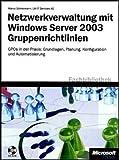 Netzwerkverwaltung mit Windows Server 2003-Gruppenrichtlinien: GPOs in der Praxis: Grundlagen, Planung, Konfiguration und Automatisierung