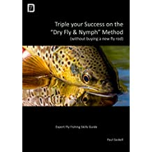 "Triple Your Success on the ""Dry Fly & Nymph"" Method (without buying a new fly rod): Your Expert Fly Fishing Skills Guide (English Edition)"