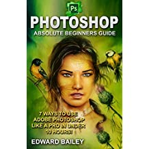 Photoshop: Absolute Beginners Guide: 7 Ways to Use Adobe Photoshop Like a Pro in Under 10 Hours! (Adobe Photoshop - Digital Photography - Graphic Design)