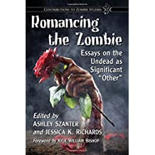 "Romancing the Zombie: Essays on the Undead as Significant ""Other"" (Contributions to Zombie Studies)"