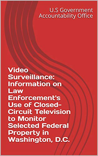 Video Surveillance: Information on Law Enforcement's Use of Closed-Circuit Television to Monitor Selected Federal Property in Washington, D.C. (English Edition) Circuit Tv