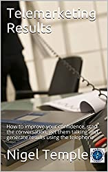 Telemarketing Results: How to improve your confidence,  start the conversation, get them talking  and generate results using the telephone (English Edition)