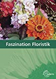 Faszination Floristik: Lehrbuch für die Ausbildung - Heike Damke-Holtz, Peter Döppel, Andreas Faber, Karin Fischer-Ludolph, Johannes Heidemann, Stefan Sauthoff-Böttcher