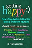 Getting Happy :) - New 5-Step System to Beat the Blues & Transform Your Life: Result Tools to Conquer: Fear, Pain, Loneliness, Helplessness, Anxiety, ... and The Hole in Your Soul Forever!