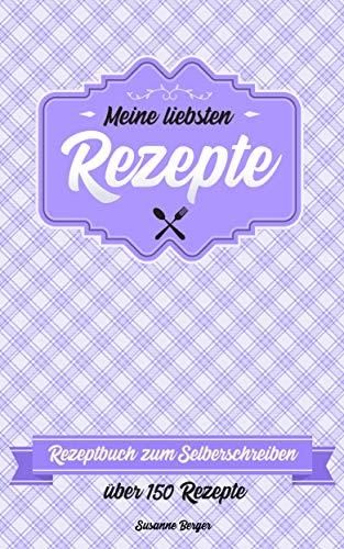 Meine liebsten Rezepte: Blanko Rezeptbuch zum Selberschreiben. Für ...