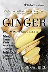 Ginger: Weight Loss, Health and Natural Beauty Secrets of the Powerful Healing Root with More than 100 Recipes (English Edition)