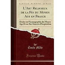 L'Art Religieux de la Fin Du Moyen Age En France: Etude Sur L'Iconographie Du Moyen Age Et Sur Ses Sources D'Inspiration (Classic Reprint)
