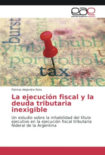 Finanzen Spanisch (La ejecución fiscal y la deuda tributaria inexigible: Un estudio sobre la inhabilidad del título ejecutivo en la ejecución fiscal tributaria federal de la Argentina)
