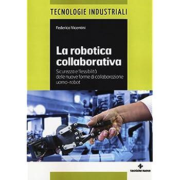 La Robotica Collaborativa. Sicurezza E Flessibilità Delle Nuove Forme Di Collaborazione Uomo-Robot