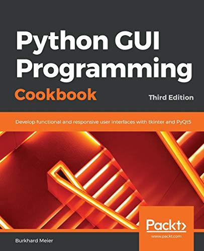 Python GUI Programming Cookbook: Develop functional and responsive user interfaces with tkinter and PyQt5, 3rd Edition