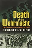 Death of the Wehrmacht: The German Campaigns of 1942 (Modern War Studies) by Robert M. Citino (2011-05-15)