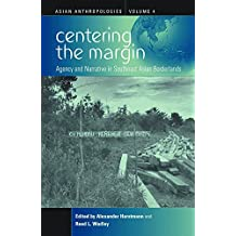 Centering the Margin: Agency and Narrative in Southeast Asian Borderlands (Asian Anthropologies, Band 4)