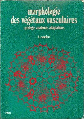 MORPHOLOGIE DES VEGETAUX VASCULAIRES. Cytologie, anatomie, adaptations, 2ème édition de H Camefort ( 1 février 1996 )