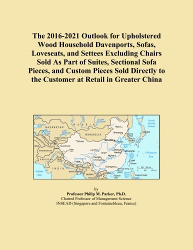 The 2016-2021 Outlook for Upholstered Wood Household Davenports, Sofas, Loveseats, and Settees Excluding Chairs Sold As Part of Suites, Sectional Sofa ... to the Customer at Retail in Greater China
