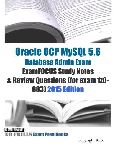 Oracle OCP MySQL 5.6 Database Admin Exam ExamFOCUS Study Notes & Review Questions (for exam 1z0-883): 2015 Edition by ExamREVIEW(2015-02-21) par ExamREVIEW