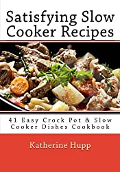 Satisfying Slow Cooker Recipes: 41 Easy Crock Pot & Slow Cooker Dishes Cookbook