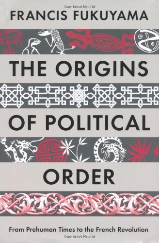 The Origins of Political Order: From Prehuman Times to the French Revolution by Francis Fukuyama (2011-05-06)