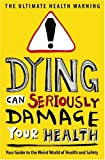 Dying Can Seriously Damage Your Health: Your guide to the weird world of health and safety (Humour)