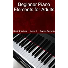 Beginner Piano Elements for Adults: Teach Yourself to Play Piano, Step-By-Step Guide to Get You Started, Level 1 (Book & Videos) (English Edition)