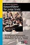 Konzertführer für junge Leute: Die beliebtesten Orchesterwerke von der Barockzeit bis zur Gegenwart - Wissenswertes rund um das Konzert (Serie Musik)