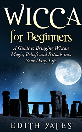Wicca for Beginners: A Guide to Bringing Wiccan Magic,Beliefs and Rituals into Your Daily Life (Wiccan Spells - Witchcraft - Wicca Traditions - Wiccan Love Spells - Paganism) (English Edition)