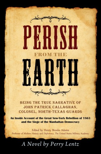 Perish from the Earth: Being the True Narrative of John Patrick Callaghan, Colonel, North-texas Guards: an Inside Account of the Great New-york ... 1863 and the Siege of the Manhattan Democracy
