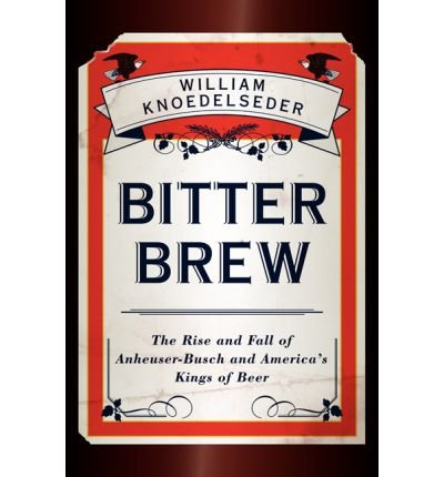 bitter-brew-the-rise-and-fall-of-anheuser-busch-and-americas-kings-of-beer-by-william-knoedelseder