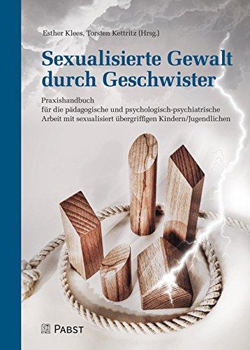 Sexualisierte Gewalt durch Geschwister: Praxishandbuch für die pädagogische und psychologisch-psychiatrische Arbeit mit sexualisiert übergriffigen Kindern/Jugendlichen