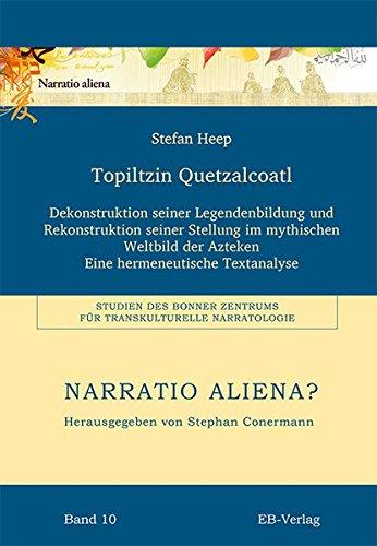Topiltzin Quetzalcoatl: Dekonstruktion seiner Legendenbildung und Rekonstruktion seiner Stellung im mythischen Weltbild der Azteken. Eine ... für Transkulturelle Narratologie (BZTN))