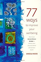 77 Ways To Improve Your Wellbeing: How to Use Ancient Chinese Wisdom to Enhance Your Physical, Mental and Spiritual Health