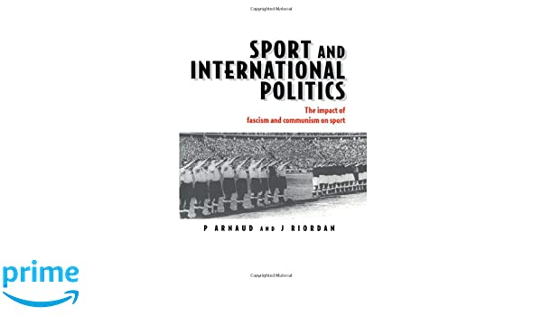 Sport and International Politics: The Impact of Fascism and Communism on Sport