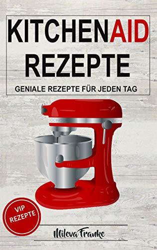 Kitchen Aid Rezepte: Geniale Rezepte für jeden Tag - Fünf-sterne-küchenmaschine