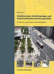 Verkehrsräume, Verkehrsanlagen und Verkehrsmittel barrierefrei gestalten.: Ein Leitfaden zu Potenzialen und Handlungsbedarf.