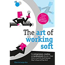 The art of working soft: For entrepreneurs, creatives and professionals who don't have time to read this book because they're busy working hard (English Edition)