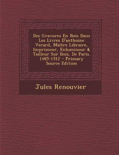 Des Gravures En Bois Dans Les Livres D'Anthoine Verard, Maitre Libraire, Imprimeur, Enlumineur & Tailleur Sur Bois, de Paris. 1485-1512