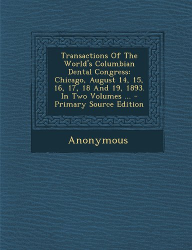 Transactions of the World's Columbian Dental Congress: Chicago, August 14, 15, 16, 17, 18 and 19, 1893. in Two Volumes - Primary Source Edition