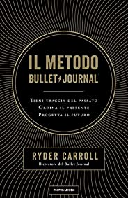 Il metodo Bullet Journal: Tieni traccia del passato. Ordina il presente. Progetta il futuro