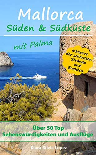 Mallorca - Süden & Südküste mit Palma: Über 50 Top Sehenswürdigkeiten und Ausflüge inklusive der schönsten Strände und Buchten
