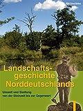 Landschaftsgeschichte Norddeutschlands: Umwelt und Siedlung von der Steinzeit bis zur Gegenwart - Karl E Behre