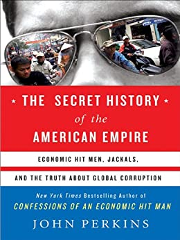 The Secret History of the American Empire: The Truth About Economic Hit Men, Jackals, and How to Change the World par [Perkins, John]