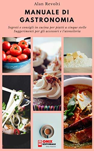 MANUALE DI GASTRONOMIA - Segreti e consigli in cucina per piatti a ...