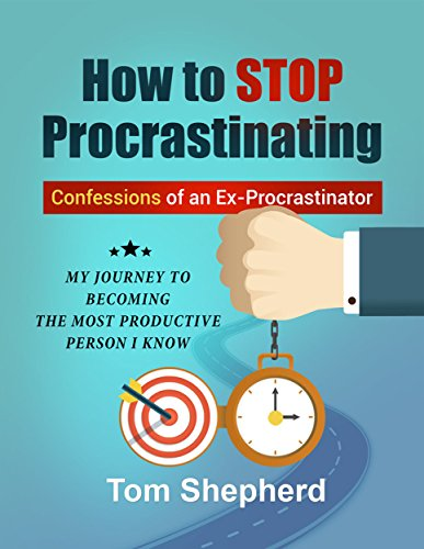 How To Stop Procrastinating: Confessions of an Ex-Procrastinator: My Journey To Becoming The Most Productive Person I Know (English Edition)