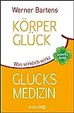 Körperglück & Glücksmedizin: Was wirklich wirkt - Werner Bartens