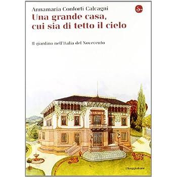 Una Gran Casa, Cui Sia Di Tetto Il Cielo. Il Giardino Nell'italia Del Novecento