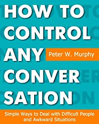 How to Control Any Conversation - Simple Ways to Deal with Difficult People and Awkward Situations (English Edition)