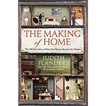 The Making of Home: The 500-Year Story of How Our Houses Became Our Homes by Judith Flanders (2015-09-08)