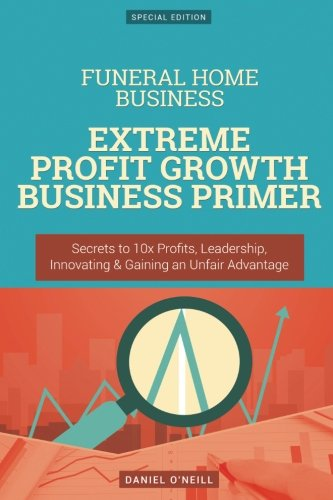 Home Management Funeral (Funeral Home Business: Extreme Profit Growth Business Primer: Secrets to 10x Profits, Leadership, Innovation & Gaining an Unfair Advantage)